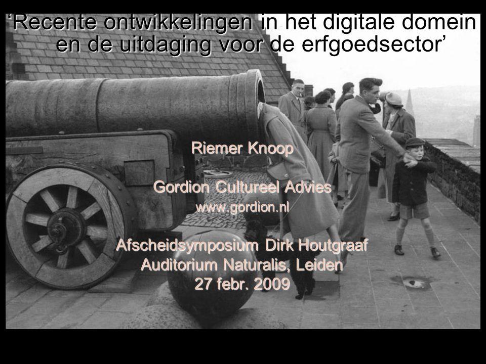 'Recente ontwikkelingen in het digitale domein en de uitdaging voor de erfgoedsector' Riemer Knoop Gordion Cultureel Advies www.gordion.nl Afscheidsymposium Dirk Houtgraaf Auditorium Naturalis, Leiden 27 febr.
