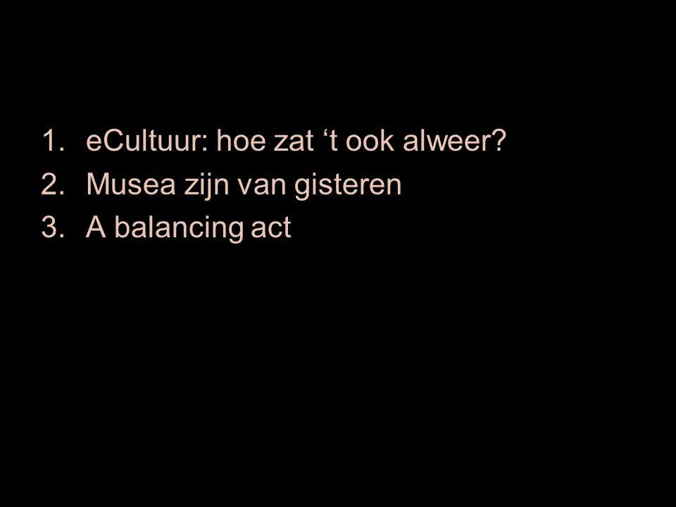 1.eCultuur: hoe zat 't ook alweer 2.Musea zijn van gisteren 3.A balancing act