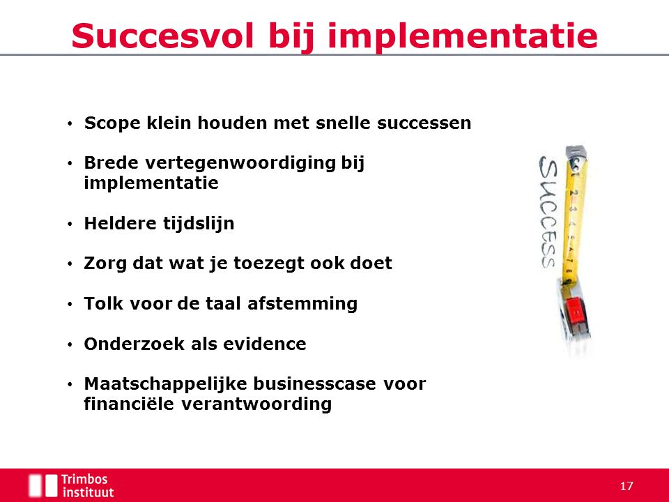 Succesvol bij implementatie 17 • Scope klein houden met snelle successen • Brede vertegenwoordiging bij implementatie • Heldere tijdslijn • Zorg dat w