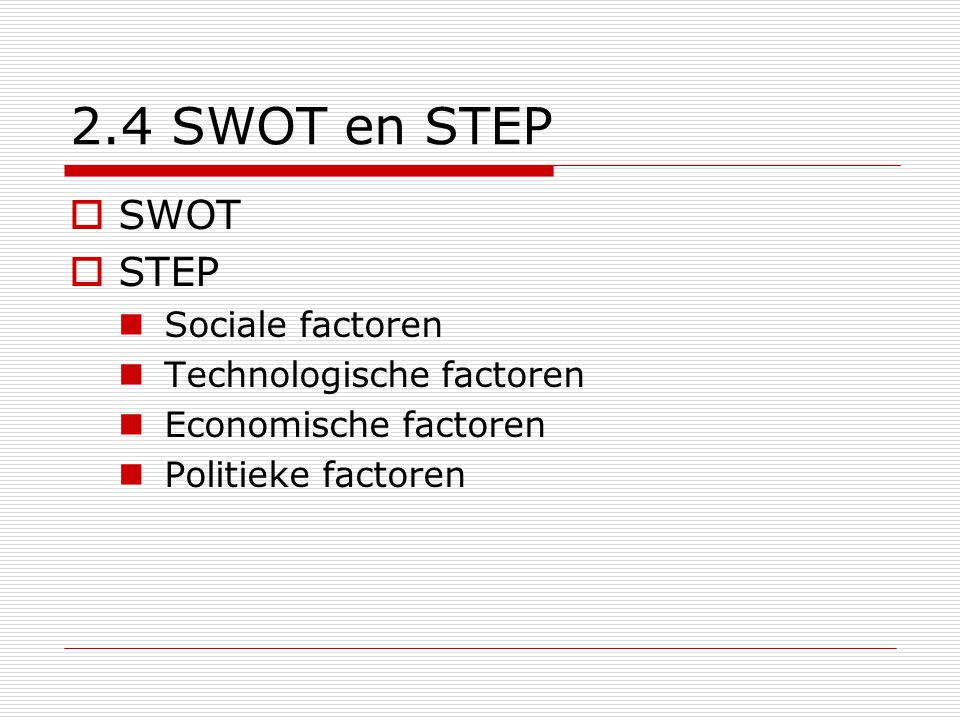 2.4 SWOT en STEP  SWOT  STEP  Sociale factoren  Technologische factoren  Economische factoren  Politieke factoren