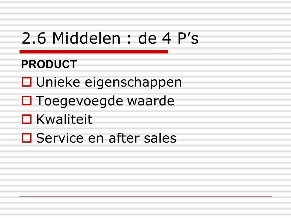 2.6 Middelen : de 4 P's PRODUCT  Unieke eigenschappen  Toegevoegde waarde  Kwaliteit  Service en after sales