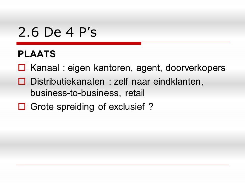 2.6 De 4 P's PLAATS  Kanaal : eigen kantoren, agent, doorverkopers  Distributiekanalen : zelf naar eindklanten, business-to-business, retail  Grote