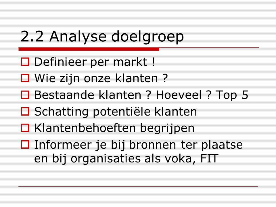 2.2 Analyse doelgroep  Definieer per markt !  Wie zijn onze klanten ?  Bestaande klanten ? Hoeveel ? Top 5  Schatting potentiële klanten  Klanten