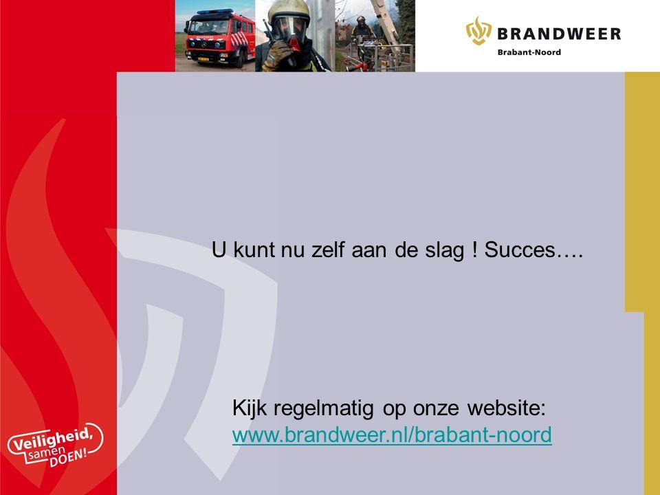 U kunt nu zelf aan de slag ! Succes…. Kijk regelmatig op onze website: www.brandweer.nl/brabant-noord www.brandweer.nl/brabant-noord