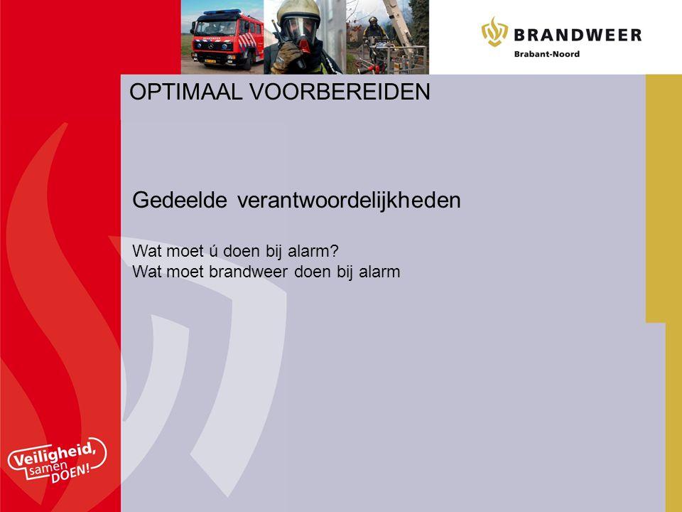 OPTIMAAL VOORBEREIDEN Gedeelde verantwoordelijkheden Wat moet ú doen bij alarm? Wat moet brandweer doen bij alarm
