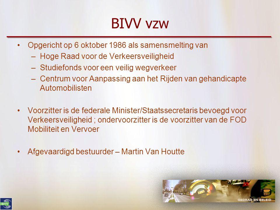 BIVV vzw •Opgericht op 6 oktober 1986 als samensmelting van –Hoge Raad voor de Verkeersveiligheid –Studiefonds voor een veilig wegverkeer –Centrum voor Aanpassing aan het Rijden van gehandicapte Automobilisten •Voorzitter is de federale Minister/Staatssecretaris bevoegd voor Verkeersveiligheid ; ondervoorzitter is de voorzitter van de FOD Mobiliteit en Vervoer •Afgevaardigd bestuurder – Martin Van Houtte