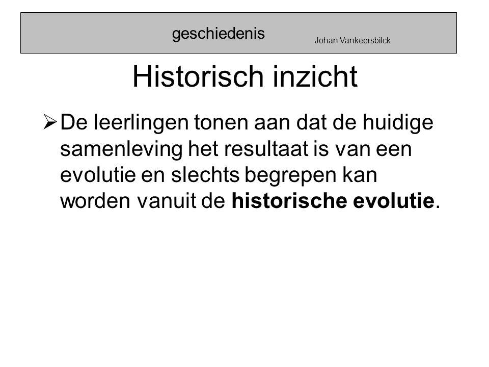 Historisch inzicht  De leerlingen tonen aan dat de huidige samenleving het resultaat is van een evolutie en slechts begrepen kan worden vanuit de his