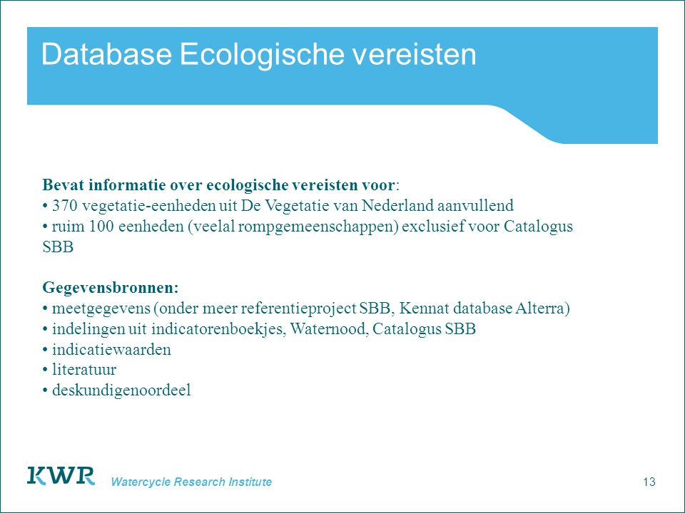 13 Watercycle Research Institute Database Ecologische vereisten Bevat informatie over ecologische vereisten voor: • 370 vegetatie-eenheden uit De Vege