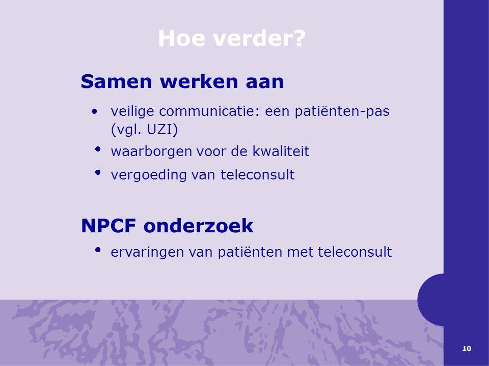 10 Hoe verder? Samen werken aan •veilige communicatie: een patiënten-pas (vgl. UZI)  waarborgen voor de kwaliteit  vergoeding van teleconsult NPCF o