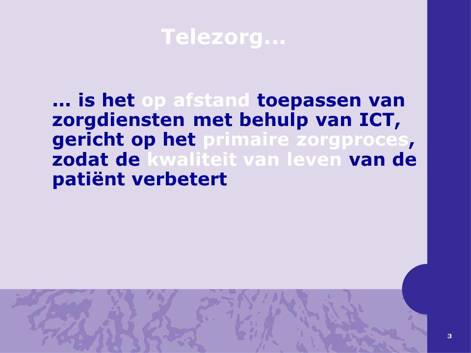 3 Telezorg...... is het op afstand toepassen van zorgdiensten met behulp van ICT, gericht op het primaire zorgproces, zodat de kwaliteit van leven van