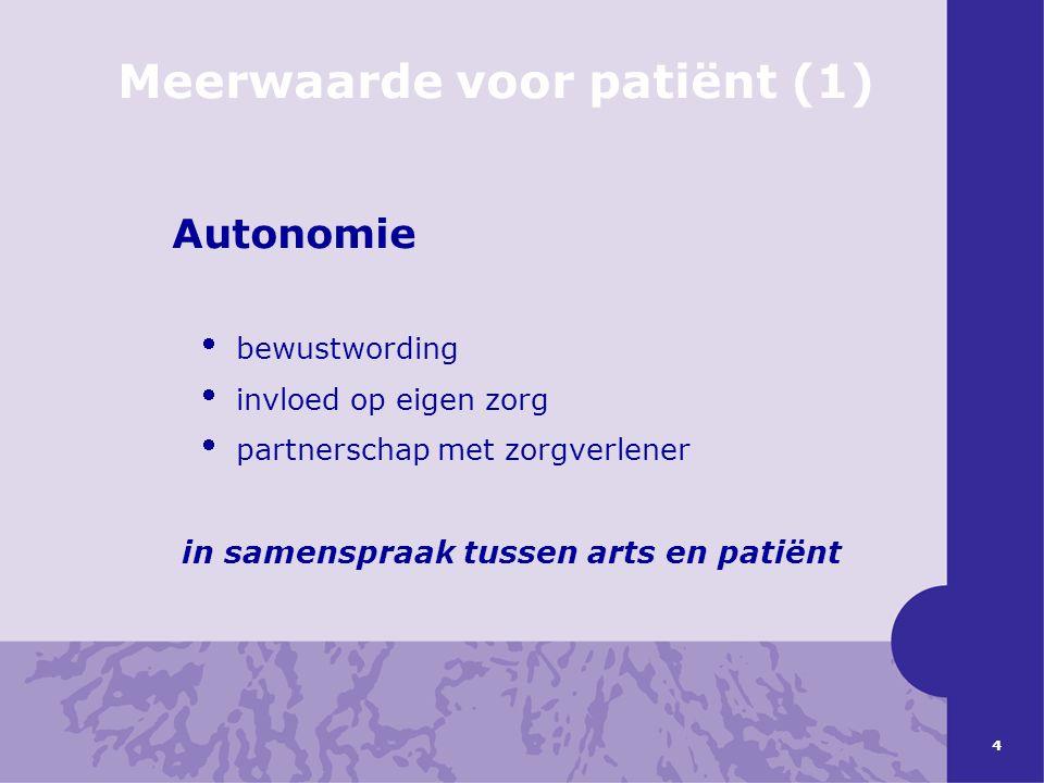 4 Meerwaarde voor patiënt (1) Autonomie  bewustwording  invloed op eigen zorg  partnerschap met zorgverlener in samenspraak tussen arts en patiënt