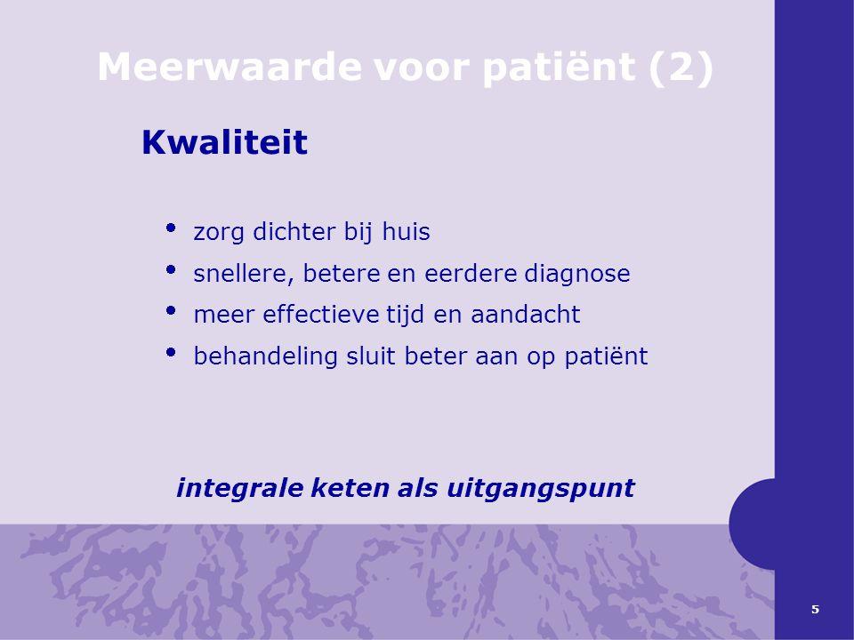 5 Meerwaarde voor patiënt (2) Kwaliteit  zorg dichter bij huis  snellere, betere en eerdere diagnose  meer effectieve tijd en aandacht  behandelin