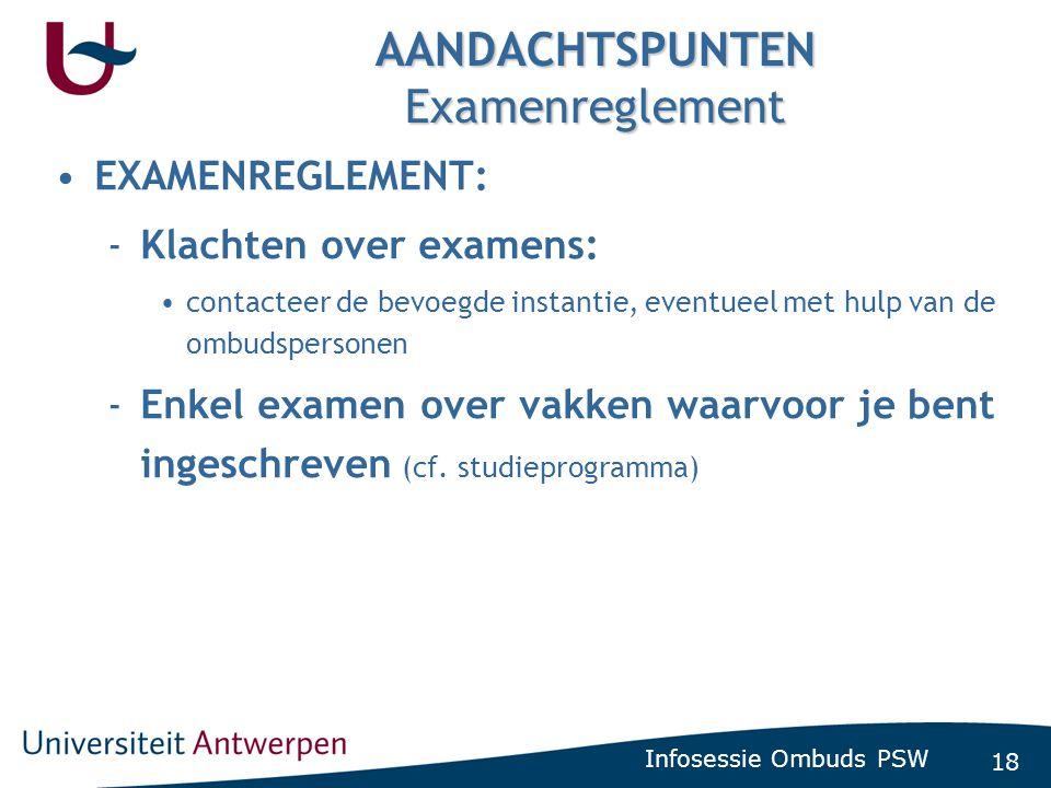 18 Infosessie Ombuds PSW AANDACHTSPUNTEN Examenreglement •EXAMENREGLEMENT: -Klachten over examens: •contacteer de bevoegde instantie, eventueel met hu