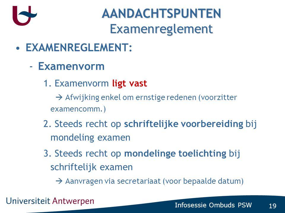 19 Infosessie Ombuds PSW AANDACHTSPUNTEN Examenreglement •EXAMENREGLEMENT: -Examenvorm 1. Examenvorm ligt vast  Afwijking enkel om ernstige redenen (
