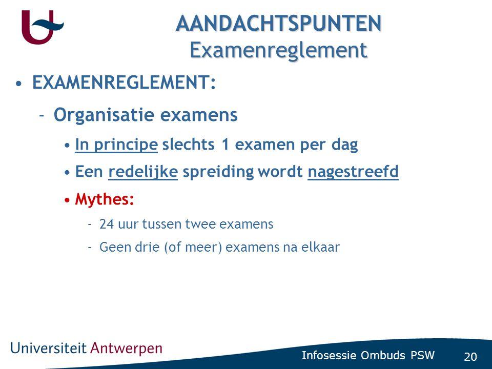 20 Infosessie Ombuds PSW AANDACHTSPUNTEN Examenreglement •EXAMENREGLEMENT: -Organisatie examens •In principe slechts 1 examen per dag •Een redelijke s