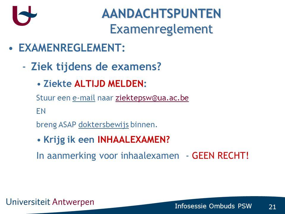 21 Infosessie Ombuds PSW AANDACHTSPUNTEN Examenreglement •EXAMENREGLEMENT: -Ziek tijdens de examens? •Ziekte ALTIJD MELDEN: Stuur een e-mail naar ziek