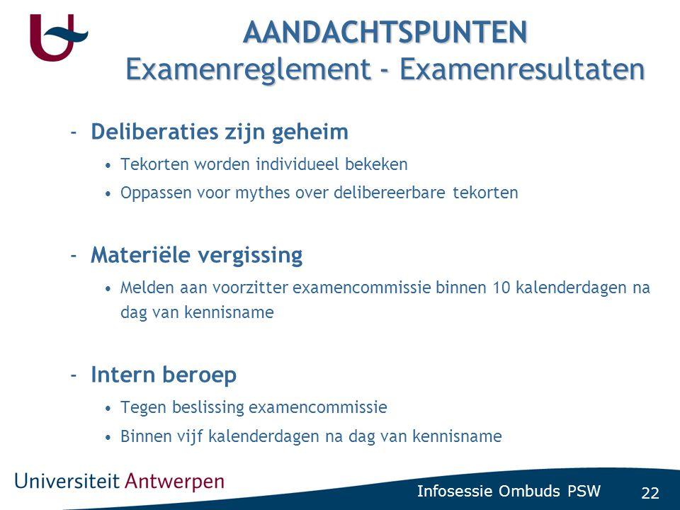 22 Infosessie Ombuds PSW AANDACHTSPUNTEN Examenreglement - Examenresultaten -Deliberaties zijn geheim •Tekorten worden individueel bekeken •Oppassen v