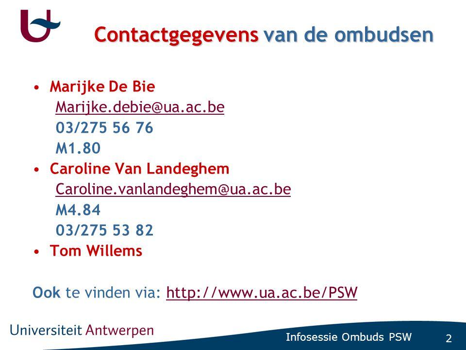 2 Infosessie Ombuds PSW Contactgegevens van de ombudsen •Marijke De Bie Marijke.debie@ua.ac.be 03/275 56 76 M1.80 •Caroline Van Landeghem Caroline.vanlandeghem@ua.ac.be M4.84 03/275 53 82 •Tom Willems Ook te vinden via: http://www.ua.ac.be/PSWhttp://www.ua.ac.be/PSW