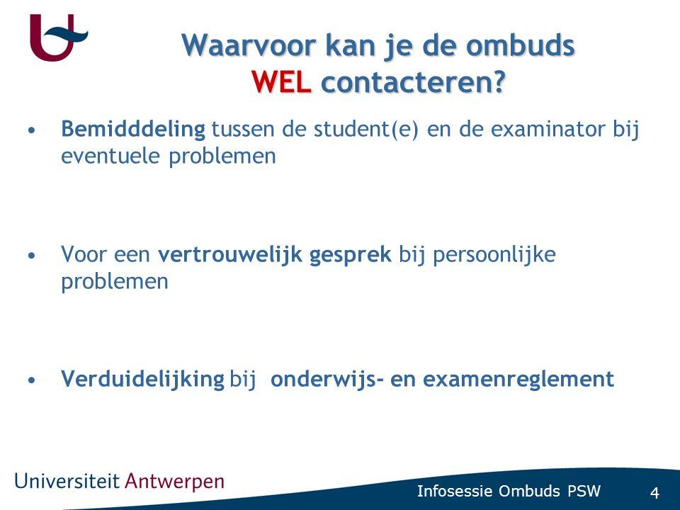 4 Waarvoor kan je de ombuds WEL contacteren? •Bemidddeling tussen de student(e) en de examinator bij eventuele problemen •Voor een vertrouwelijk gespr