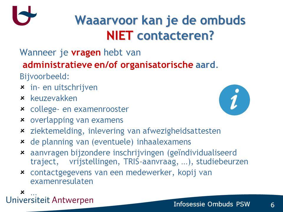 6 Infosessie Ombuds PSW Waaarvoor kan je de ombuds NIET contacteren? Wanneer je vragen hebt van administratieve en/of organisatorische aard. Bijvoorbe