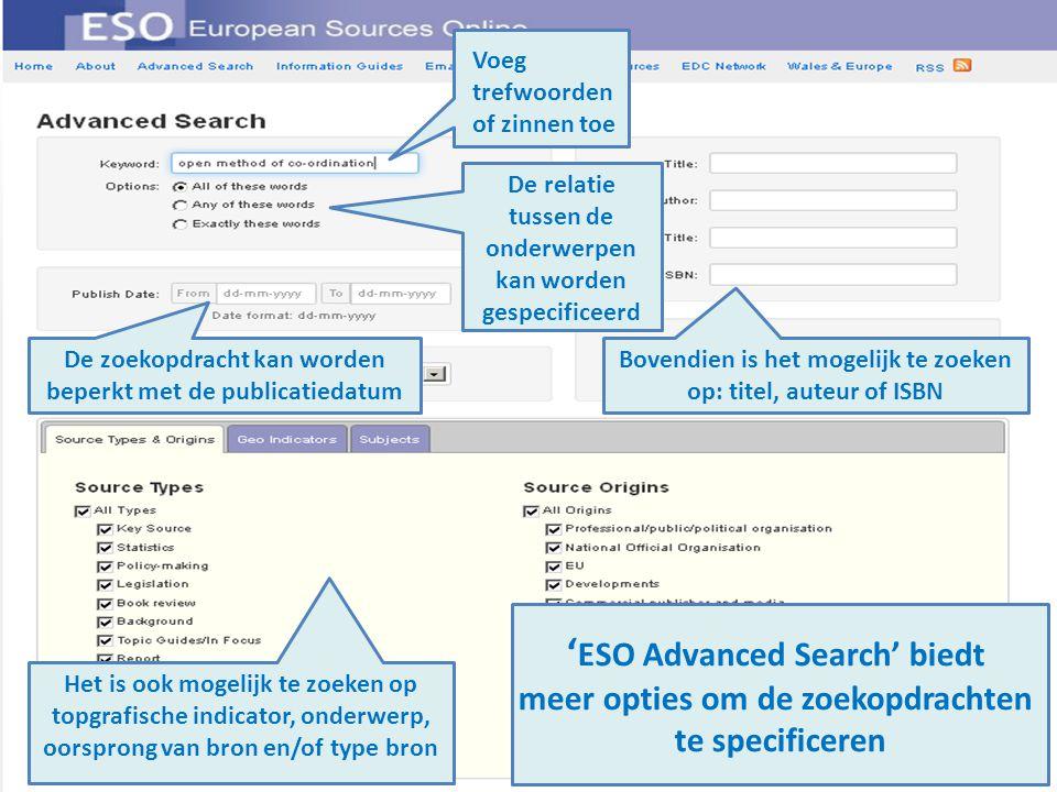 ' ESO Advanced Search' biedt meer opties om de zoekopdrachten te specificeren De relatie tussen de onderwerpen kan worden gespecificeerd Voeg trefwoorden of zinnen toe Bovendien is het mogelijk te zoeken op: titel, auteur of ISBN De zoekopdracht kan worden beperkt met de publicatiedatum Het is ook mogelijk te zoeken op topgrafische indicator, onderwerp, oorsprong van bron en/of type bron
