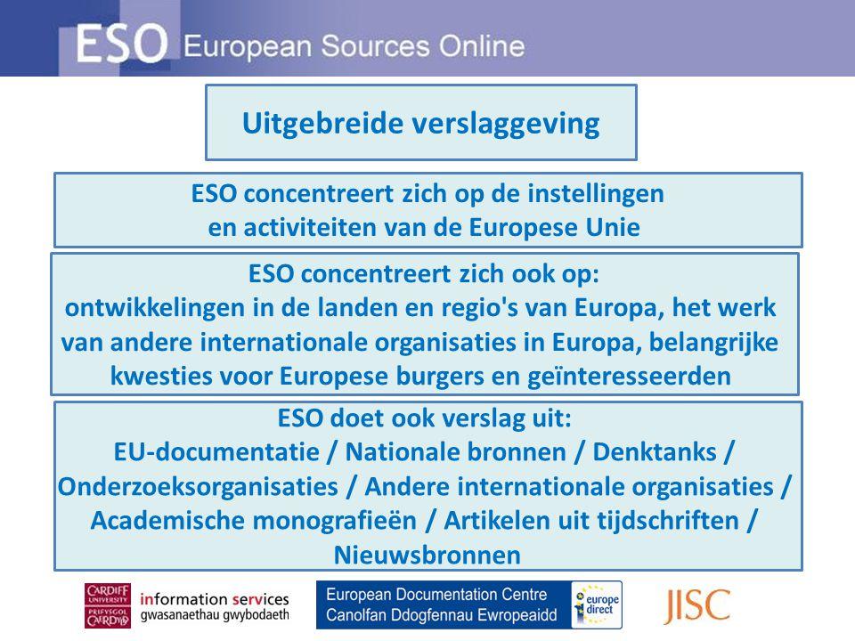 Uitgebreide verslaggeving ESO concentreert zich op de instellingen en activiteiten van de Europese Unie ESO concentreert zich ook op: ontwikkelingen in de landen en regio s van Europa, het werk van andere internationale organisaties in Europa, belangrijke kwesties voor Europese burgers en geïnteresseerden ESO doet ook verslag uit: EU-documentatie / Nationale bronnen / Denktanks / Onderzoeksorganisaties / Andere internationale organisaties / Academische monografieën / Artikelen uit tijdschriften / Nieuwsbronnen