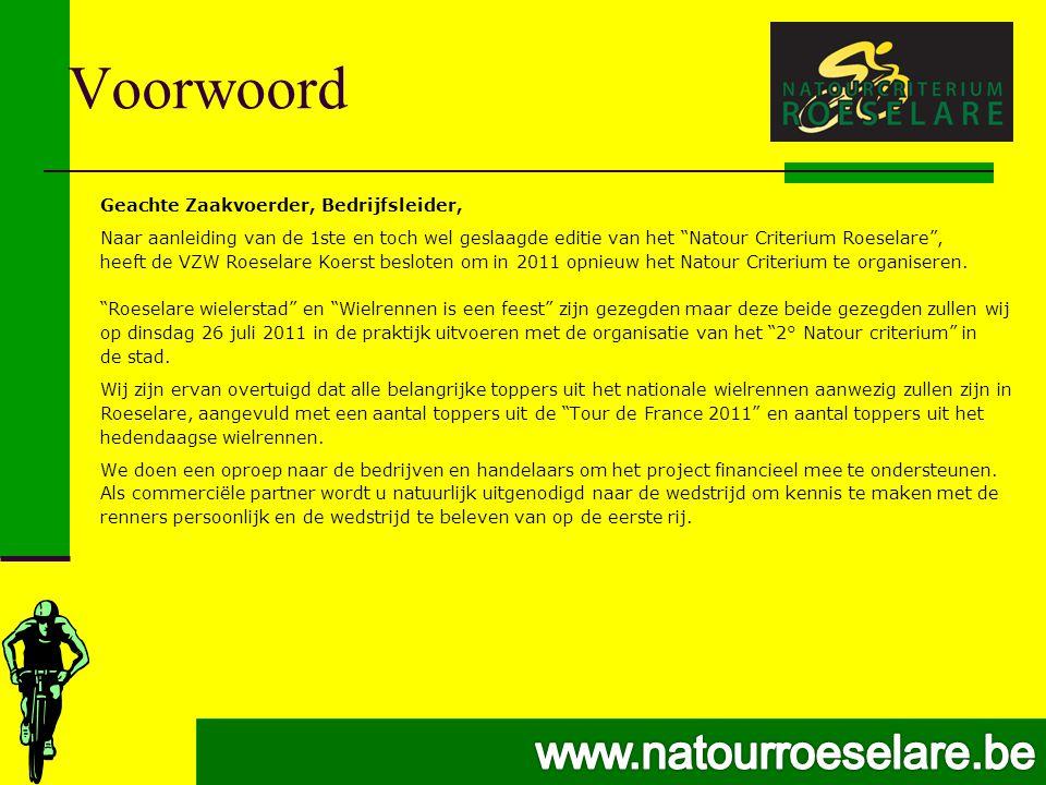 Voorwoord Geachte Zaakvoerder, Bedrijfsleider, Naar aanleiding van de 1ste en toch wel geslaagde editie van het Natour Criterium Roeselare , heeft de VZW Roeselare Koerst besloten om in 2011 opnieuw het Natour Criterium te organiseren.