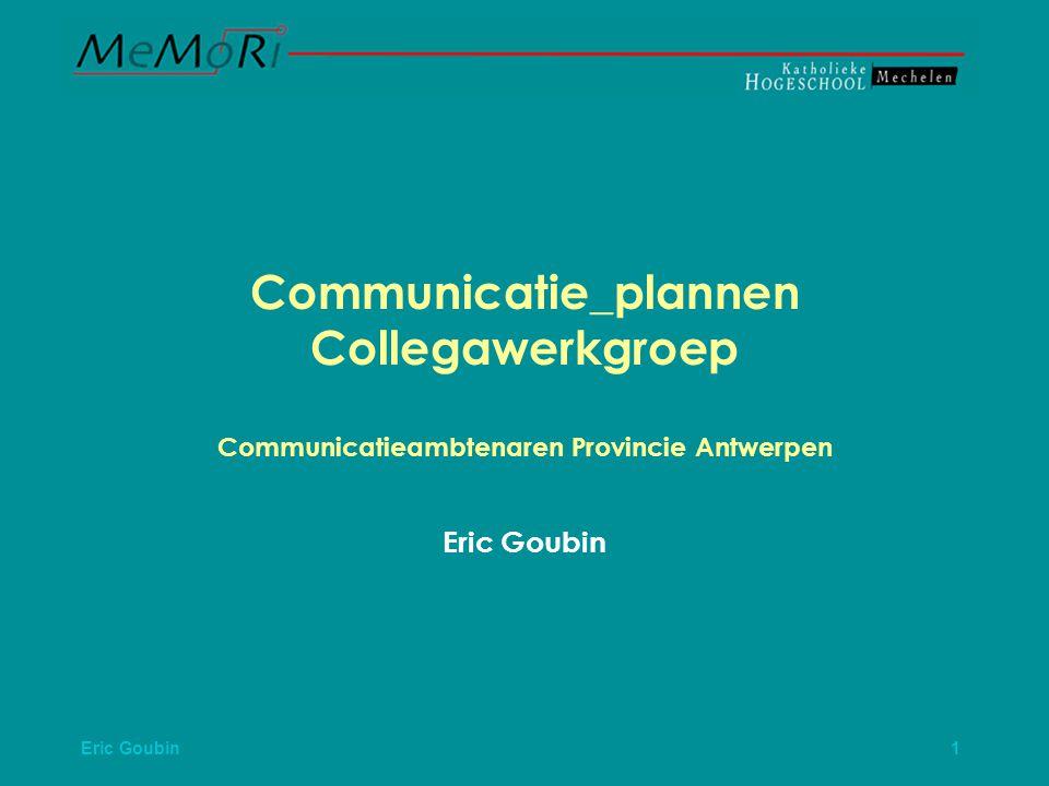 Eric Goubin 1 Communicatie_plannen Collegawerkgroep Communicatieambtenaren Provincie Antwerpen Eric Goubin