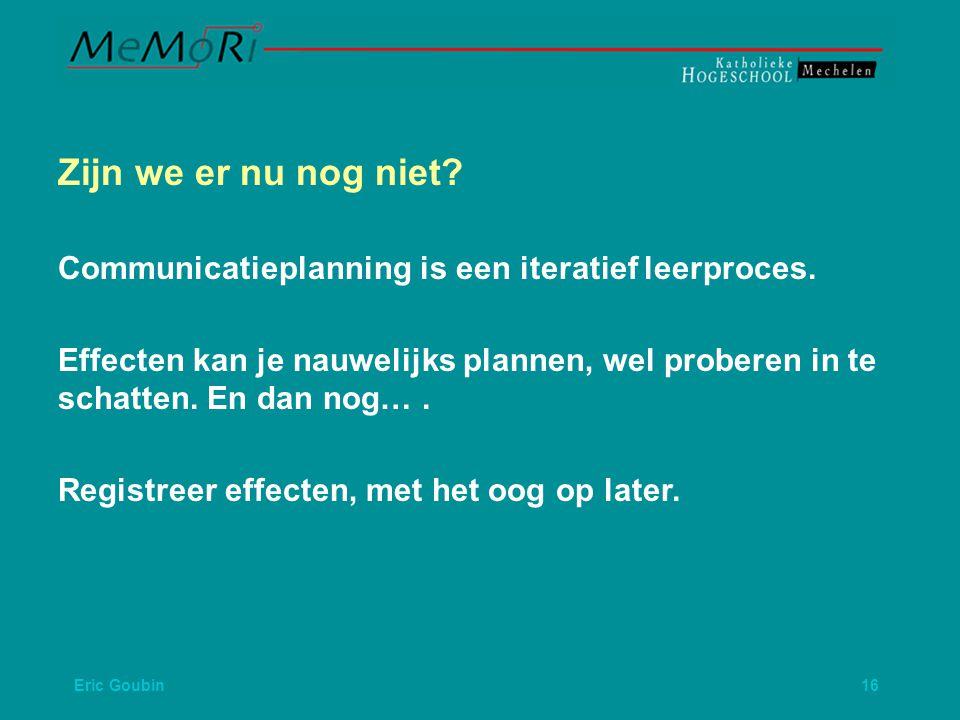 Eric Goubin 16 Zijn we er nu nog niet.Communicatieplanning is een iteratief leerproces.