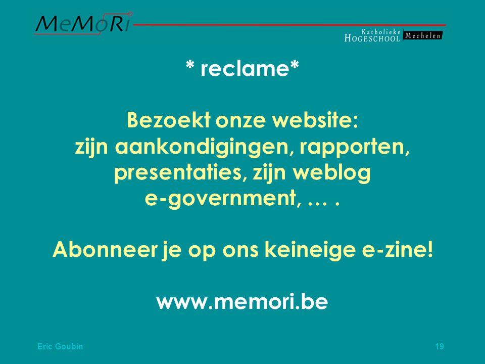 Eric Goubin 19 * reclame* Bezoekt onze website: zijn aankondigingen, rapporten, presentaties, zijn weblog e-government, ….
