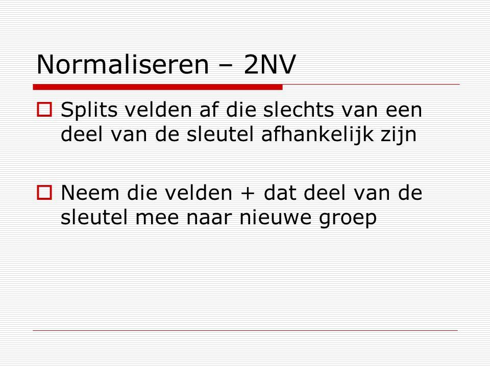 Normaliseren – 2NV  Splits velden af die slechts van een deel van de sleutel afhankelijk zijn  Neem die velden + dat deel van de sleutel mee naar nieuwe groep