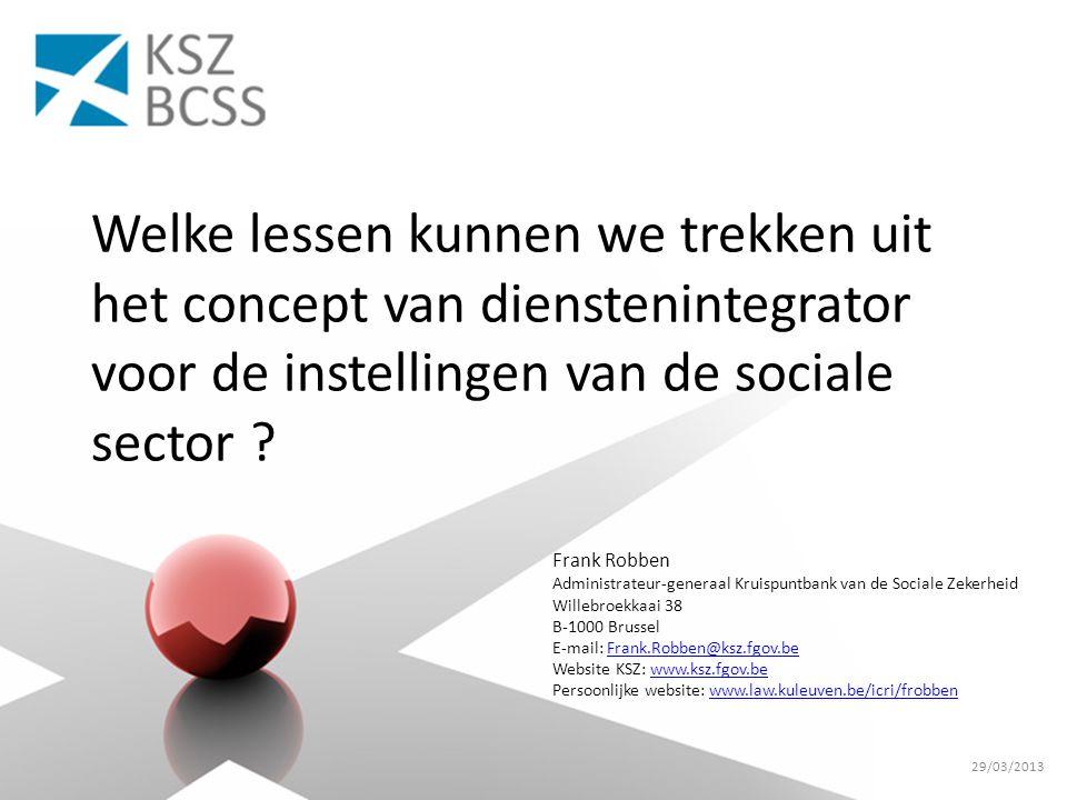 Frank Robben Administrateur-generaal Kruispuntbank van de Sociale Zekerheid Willebroekkaai 38 B-1000 Brussel E-mail: Frank.Robben@ksz.fgov.beFrank.Robben@ksz.fgov.be Website KSZ: www.ksz.fgov.bewww.ksz.fgov.be Persoonlijke website: www.law.kuleuven.be/icri/frobbenwww.law.kuleuven.be/icri/frobben Welke lessen kunnen we trekken uit het concept van dienstenintegrator voor de instellingen van de sociale sector .