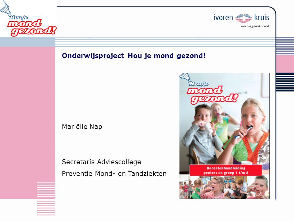 Onderwijsproject Hou je mond gezond! Mariëlle Nap Secretaris Adviescollege Preventie Mond- en Tandziekten