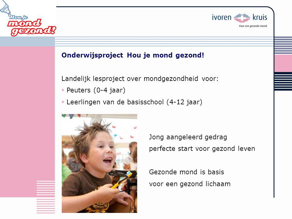 Onderwijsproject Hou je mond gezond! Landelijk lesproject over mondgezondheid voor:  Peuters (0-4 jaar)  Leerlingen van de basisschool (4-12 jaar) J