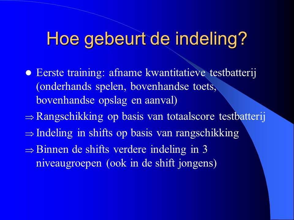 Hoe gebeurt de indeling?  Eerste training: afname kwantitatieve testbatterij (onderhands spelen, bovenhandse toets, bovenhandse opslag en aanval)  R