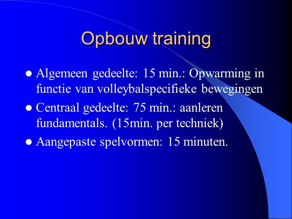 Opbouw training  Algemeen gedeelte: 15 min.: Opwarming in functie van volleybalspecifieke bewegingen  Centraal gedeelte: 75 min.: aanleren fundament