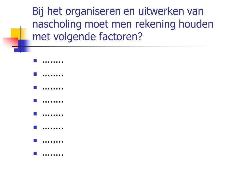 Bij het organiseren en uitwerken van nascholing moet men rekening houden met volgende factoren? ........