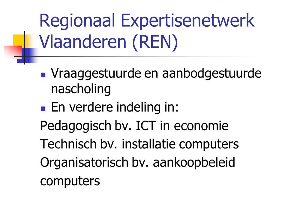 Regionaal Expertisenetwerk Vlaanderen (REN)  Vraaggestuurde en aanbodgestuurde nascholing  En verdere indeling in: Pedagogisch bv. ICT in economie T