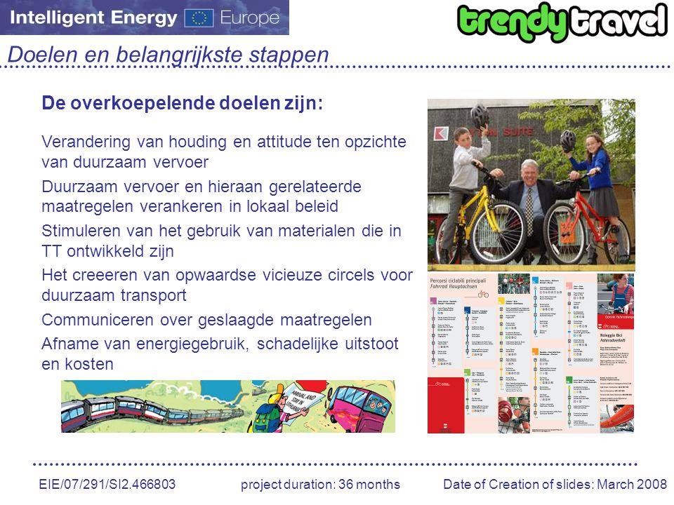 EIE/07/291/SI2.466803 project duration: 36 months Date of Creation of slides: March 2008 Doelen en belangrijkste stappen De overkoepelende doelen zijn: Verandering van houding en attitude ten opzichte van duurzaam vervoer Duurzaam vervoer en hieraan gerelateerde maatregelen verankeren in lokaal beleid Stimuleren van het gebruik van materialen die in TT ontwikkeld zijn Het creeeren van opwaardse vicieuze circels voor duurzaam transport Communiceren over geslaagde maatregelen Afname van energiegebruik, schadelijke uitstoot en kosten