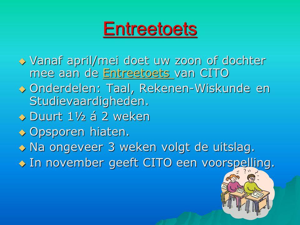 Entreetoets  Vanaf april/mei doet uw zoon of dochter mee aan de Entreetoets van CITO Entreetoets  Onderdelen: Taal, Rekenen-Wiskunde en Studievaardi