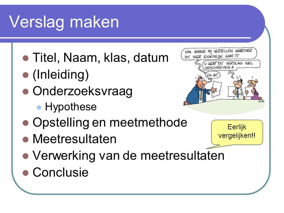 Verslag maken  Titel, Naam, klas, datum  (Inleiding)  Onderzoeksvraag  Hypothese  Opstelling en meetmethode  Meetresultaten  Verwerking van de