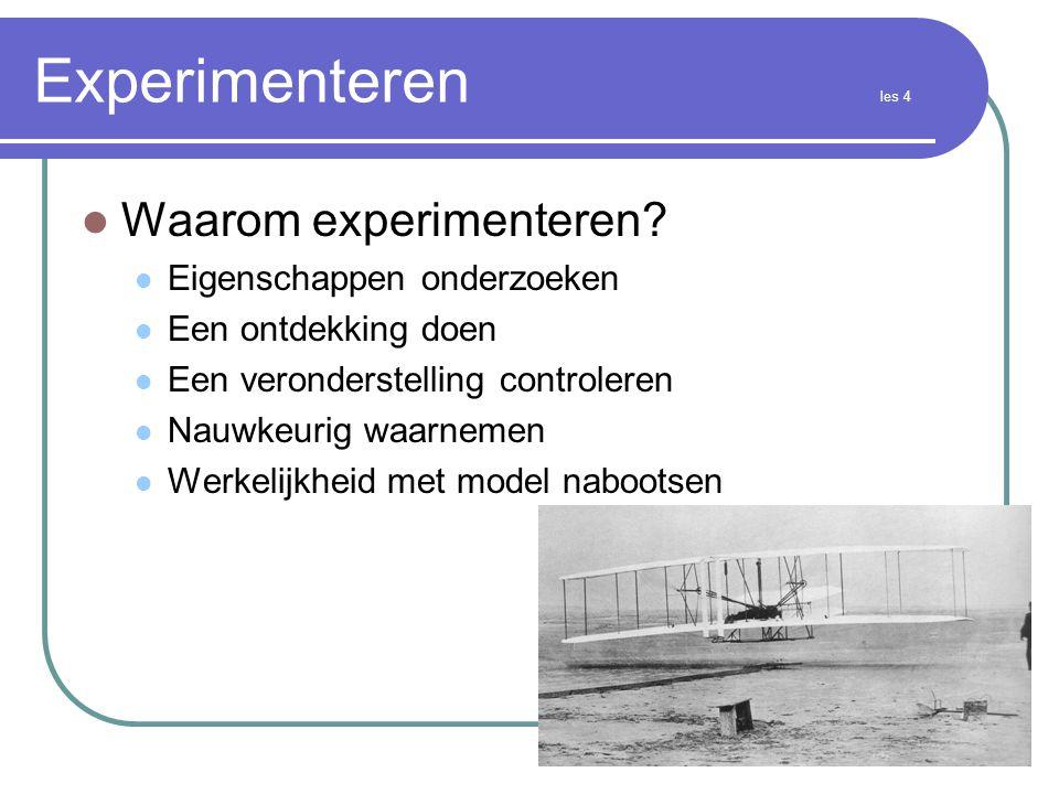 Experimenteren les 4  Waarom experimenteren?  Eigenschappen onderzoeken  Een ontdekking doen  Een veronderstelling controleren  Nauwkeurig waarne