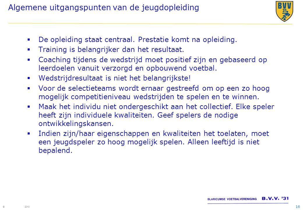 16 © 2010 Algemene uitgangspunten van de jeugdopleiding  De opleiding staat centraal.