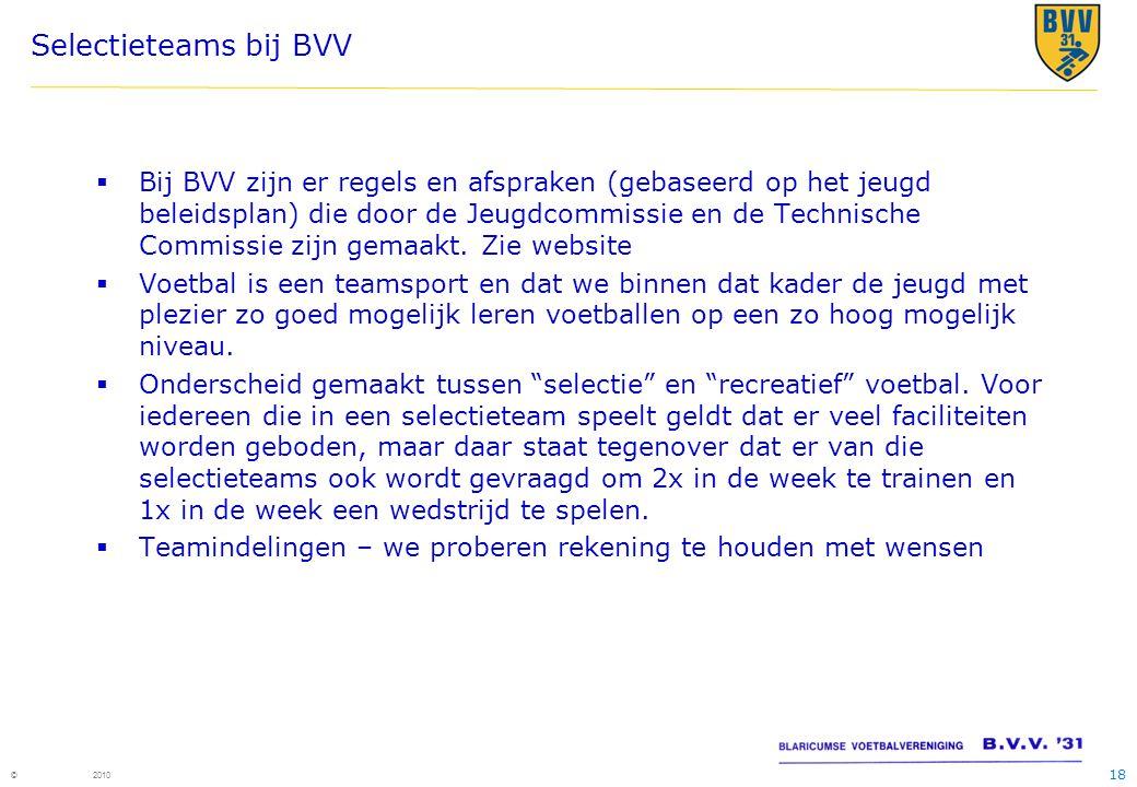 18 © 2010 Selectieteams bij BVV  Bij BVV zijn er regels en afspraken (gebaseerd op het jeugd beleidsplan) die door de Jeugdcommissie en de Technische Commissie zijn gemaakt.