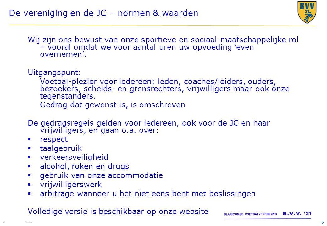 6 © 2010 De vereniging en de JC – normen & waarden Wij zijn ons bewust van onze sportieve en sociaal-maatschappelijke rol – vooral omdat we voor aantal uren uw opvoeding 'even overnemen'.