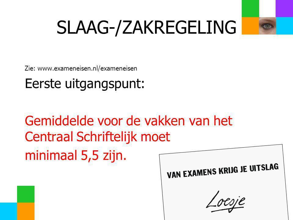 SLAAG-/ZAKREGELING Zie: www.exameneisen.nl/exameneisen Eerste uitgangspunt: Gemiddelde voor de vakken van het Centraal Schriftelijk moet minimaal 5,5 zijn.