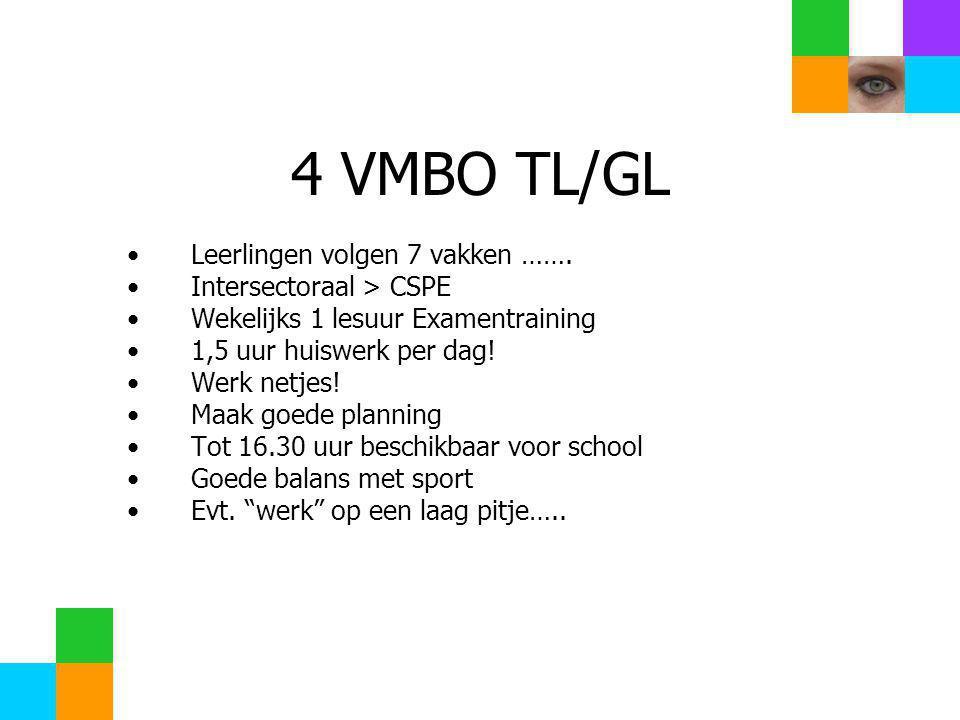 4 VMBO TL/GL •Leerlingen volgen 7 vakken ……. •Intersectoraal > CSPE •Wekelijks 1 lesuur Examentraining •1,5 uur huiswerk per dag! •Werk netjes! •Maak