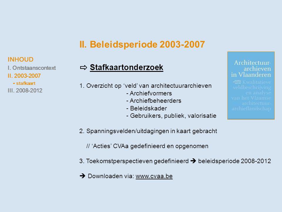 INHOUD I. Ontstaanscontext II. 2003-2007 ∙ stafkaart III. 2008-2012 II. Beleidsperiode 2003-2007 ⇨ Stafkaartonderzoek 1. Overzicht op 'veld' van archi