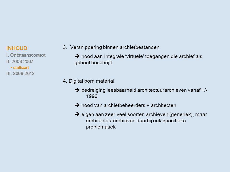 INHOUD I. Ontstaanscontext II. 2003-2007 ∙ stafkaart III. 2008-2012 3. Versnippering binnen archiefbestanden  nood aan integrale 'virtuele' toegangen