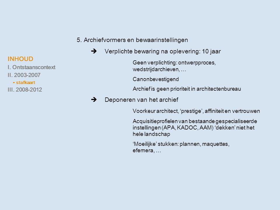 INHOUD I. Ontstaanscontext II. 2003-2007 ∙ stafkaart III. 2008-2012 5. Archiefvormers en bewaarinstellingen  Verplichte bewaring na oplevering: 10 ja